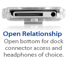 Open bottom for dock connector and headphone port access.